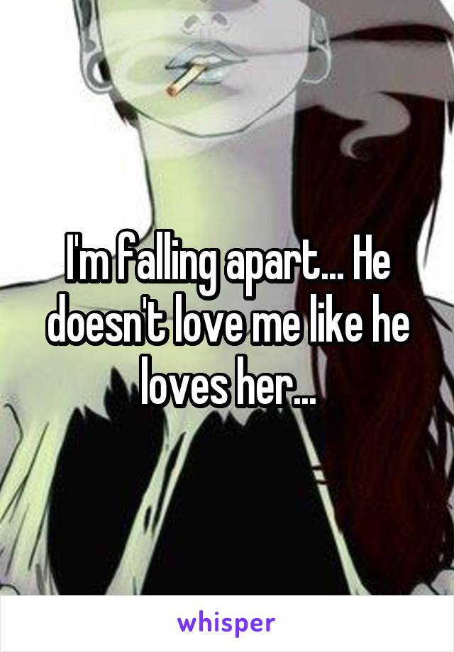 I'm falling apart... He doesn't love me like he loves her...