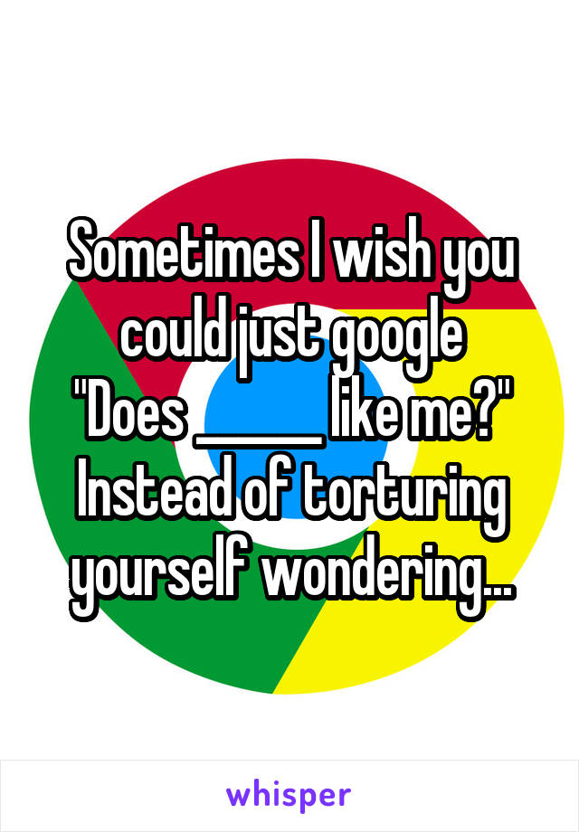 "Sometimes I wish you could just google ""Does ______ like me?"" Instead of torturing yourself wondering..."