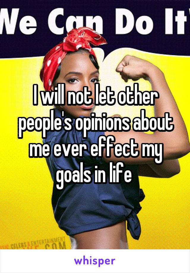 I will not let other people's opinions about me ever effect my goals in life