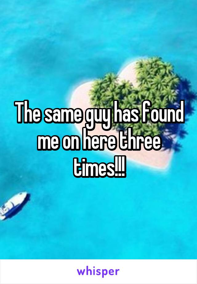 The same guy has found me on here three times!!!