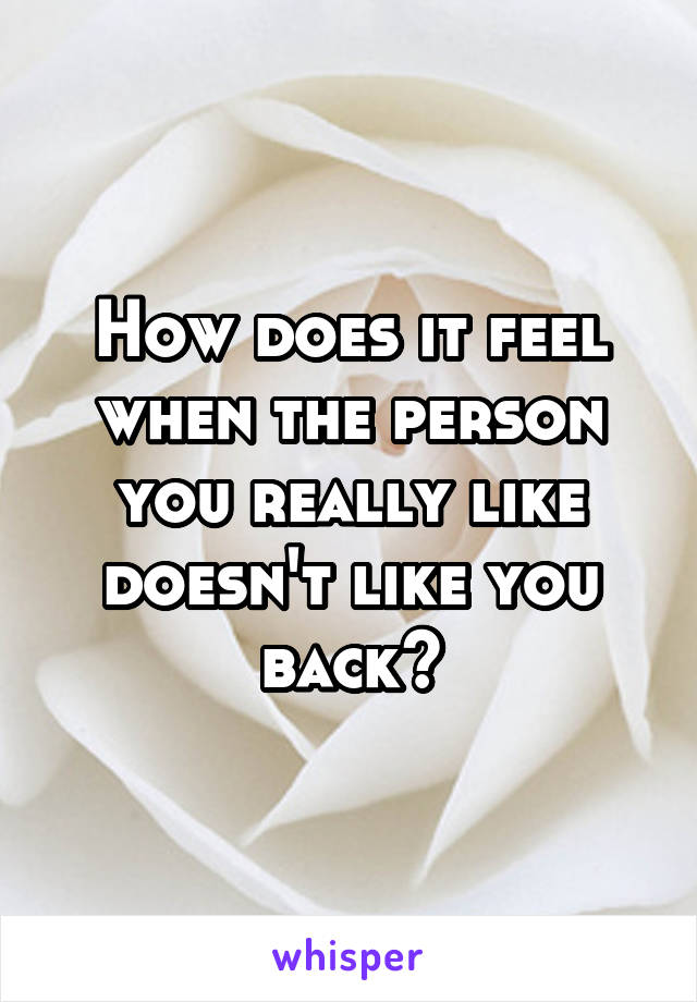 How does it feel when the person you really like doesn't like you back?