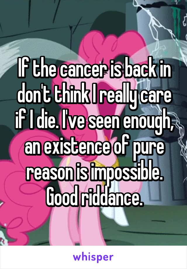 If the cancer is back in don't think I really care if I die. I've seen enough, an existence of pure reason is impossible. Good riddance.