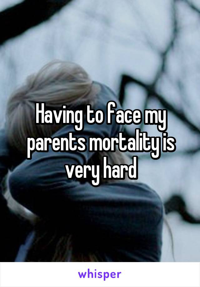 Having to face my parents mortality is very hard