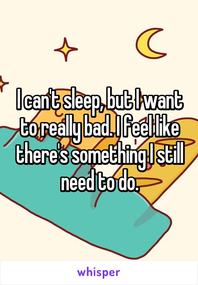 I can't sleep, but I want to really bad. I feel like there's something I still need to do.