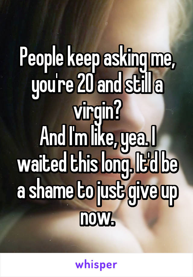 People keep asking me, you're 20 and still a virgin? And I'm like, yea. I waited this long. It'd be a shame to just give up now.
