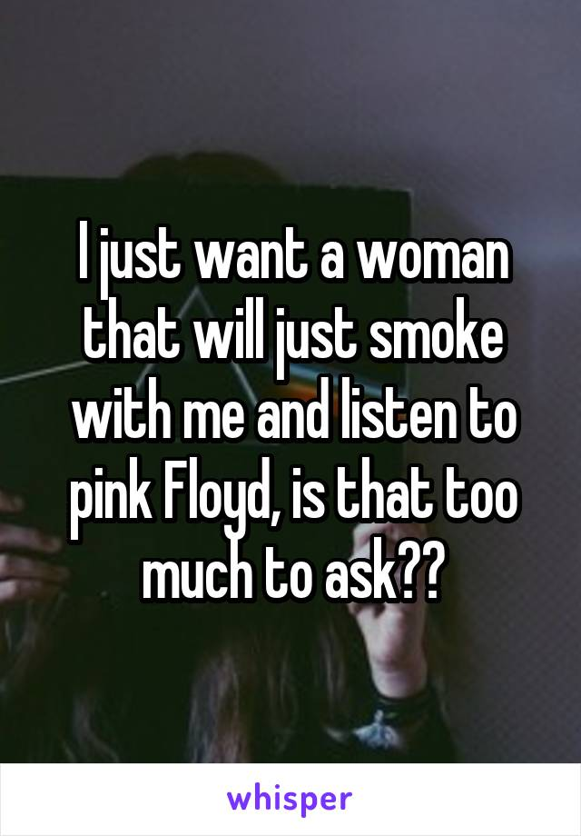 I just want a woman that will just smoke with me and listen to pink Floyd, is that too much to ask??