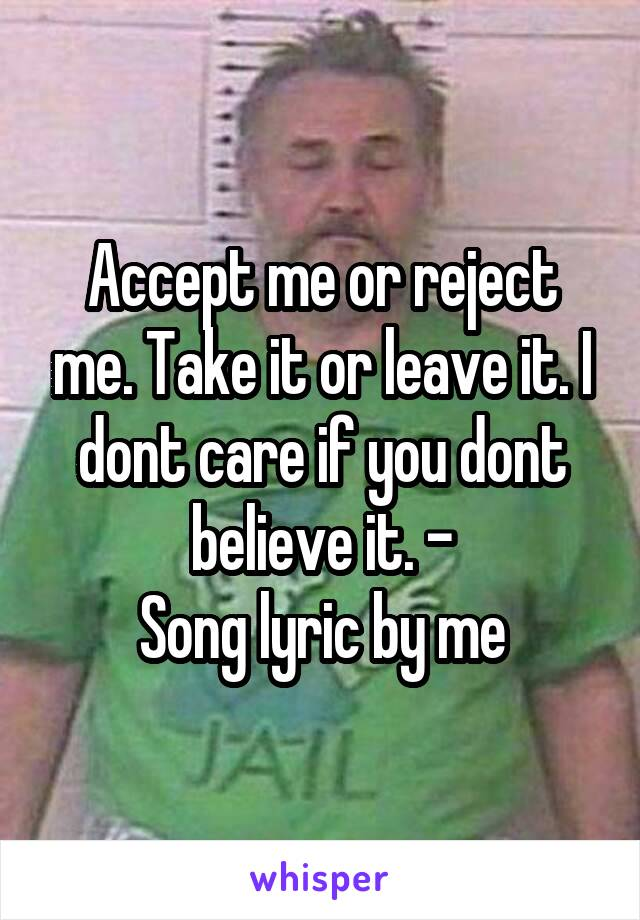 Accept me or reject me. Take it or leave it. I dont care if you dont believe it. - Song lyric by me