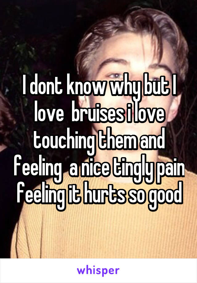 I dont know why but I love  bruises i love touching them and feeling  a nice tingly pain feeling it hurts so good