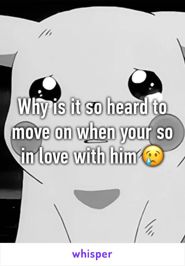 Why is it so heard to move on when your so in love with him 😢