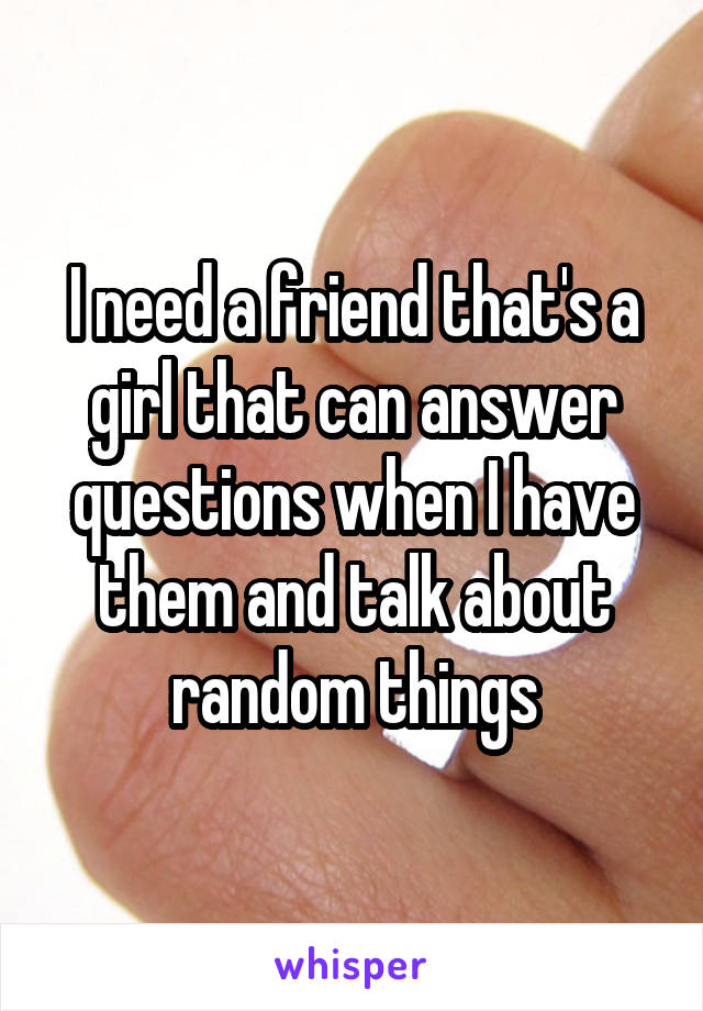 I need a friend that's a girl that can answer questions when I have them and talk about random things