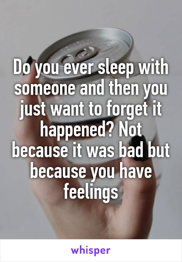 Do you ever sleep with someone and then you just want to forget it happened? Not because it was bad but because you have feelings