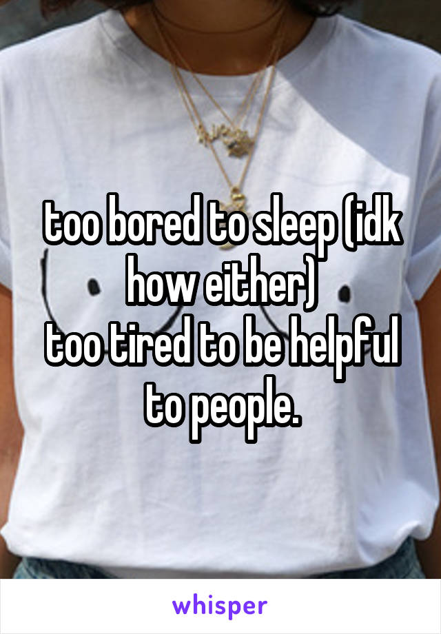 too bored to sleep (idk how either) too tired to be helpful to people.