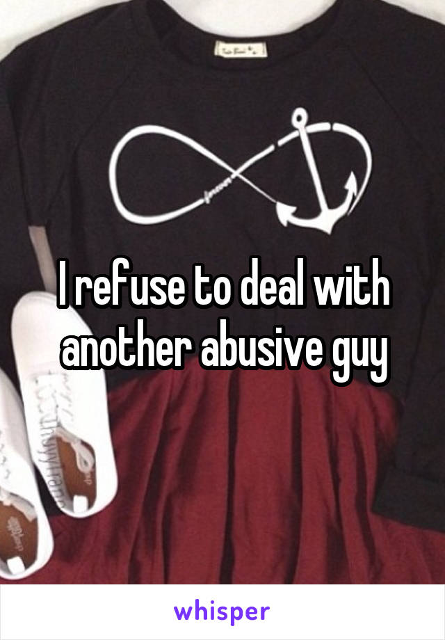 I refuse to deal with another abusive guy