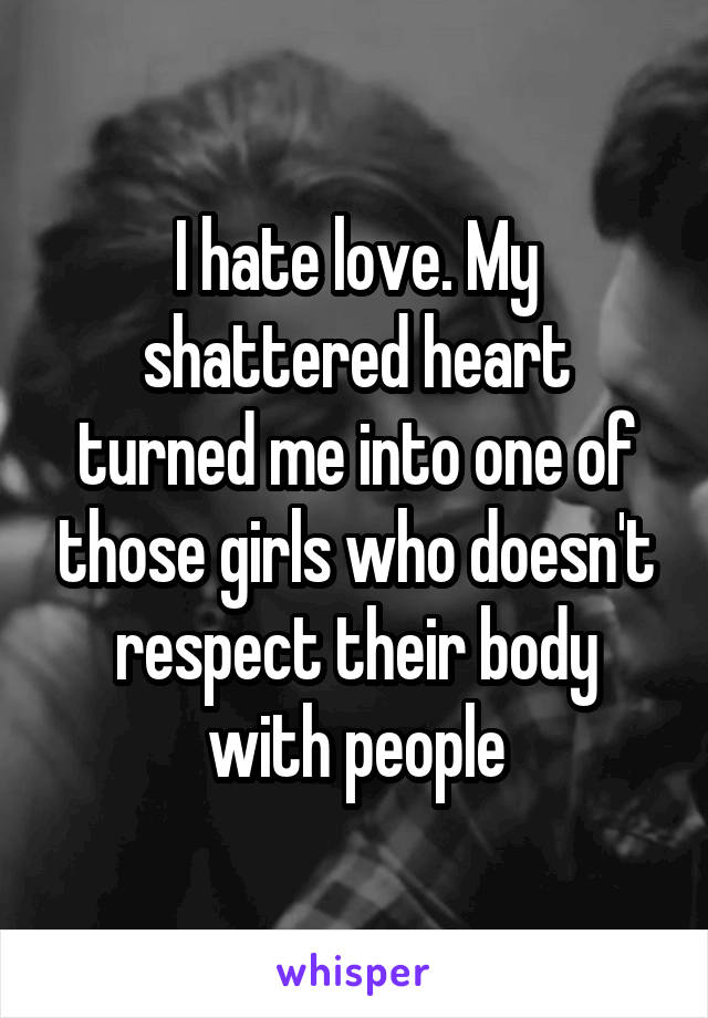 I hate love. My shattered heart turned me into one of those girls who doesn't respect their body with people