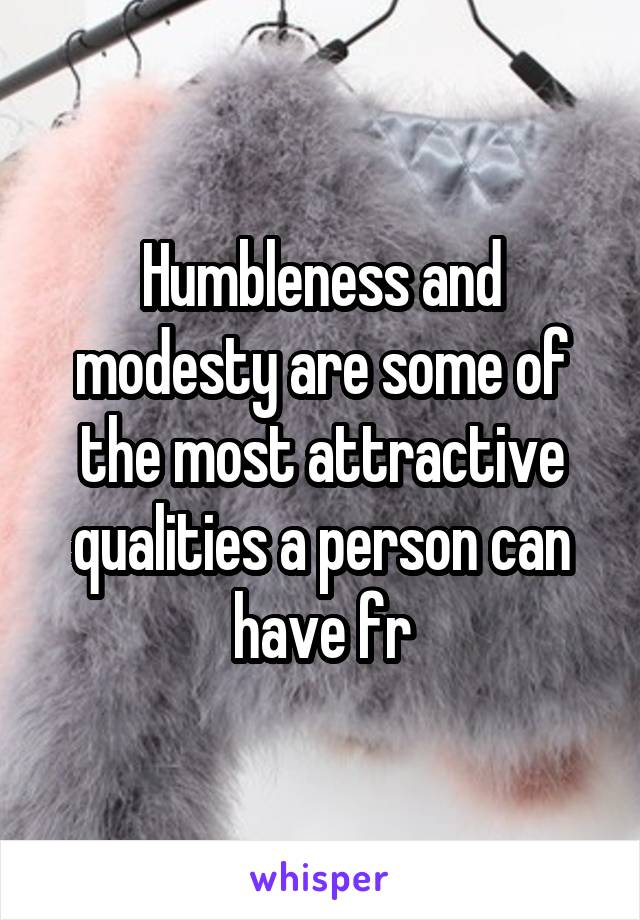 Humbleness and modesty are some of the most attractive qualities a person can have fr