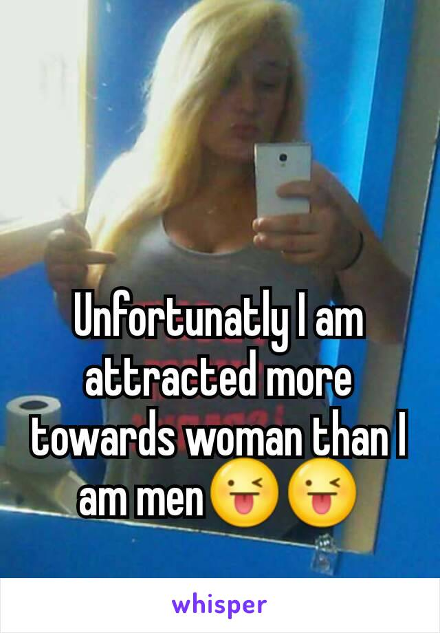 Unfortunatly I am attracted more towards woman than I am men😜😜