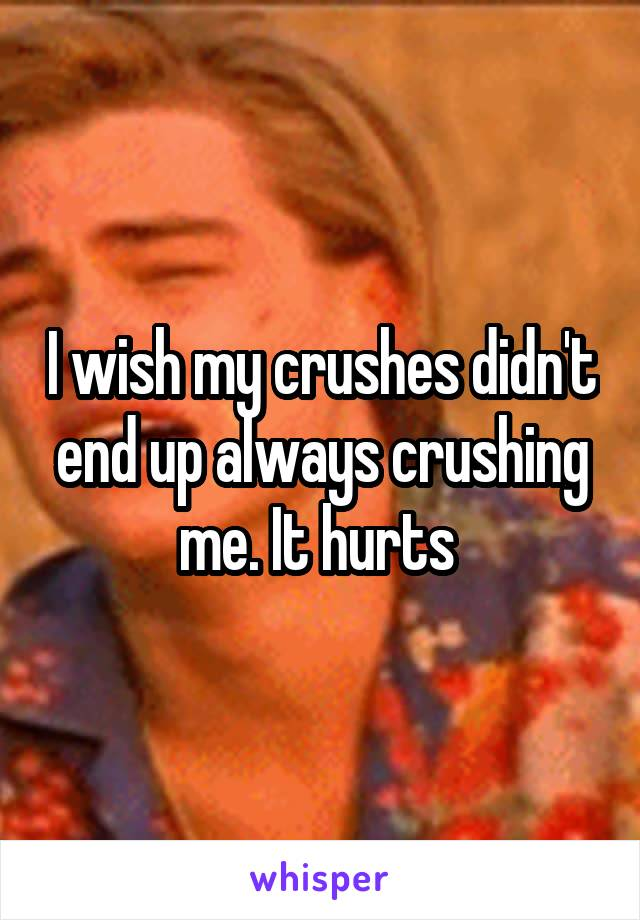 I wish my crushes didn't end up always crushing me. It hurts
