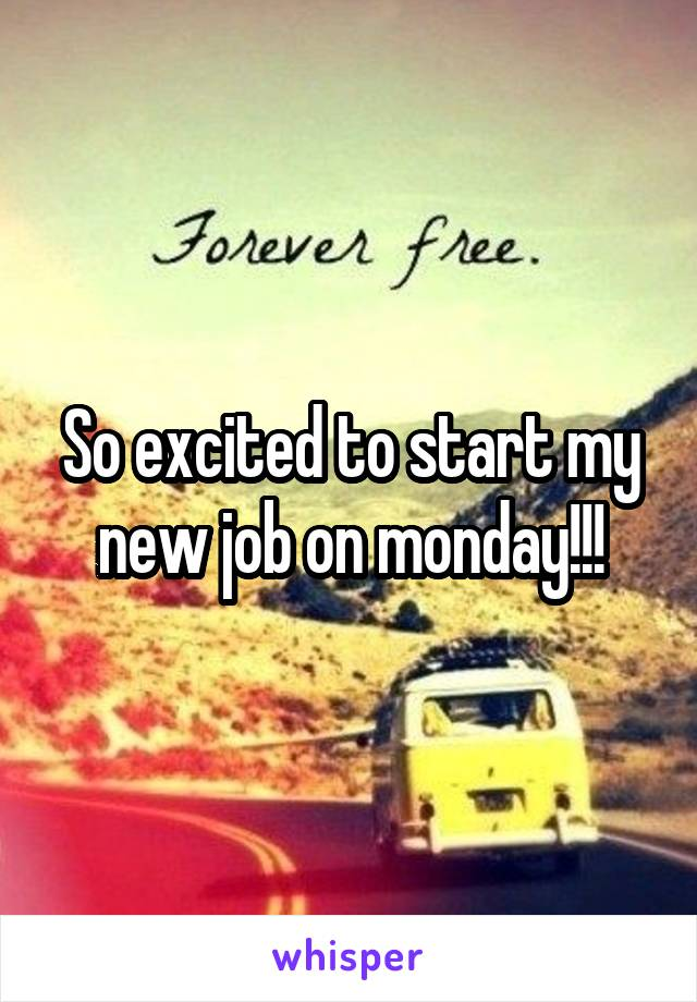 So excited to start my new job on monday!!!