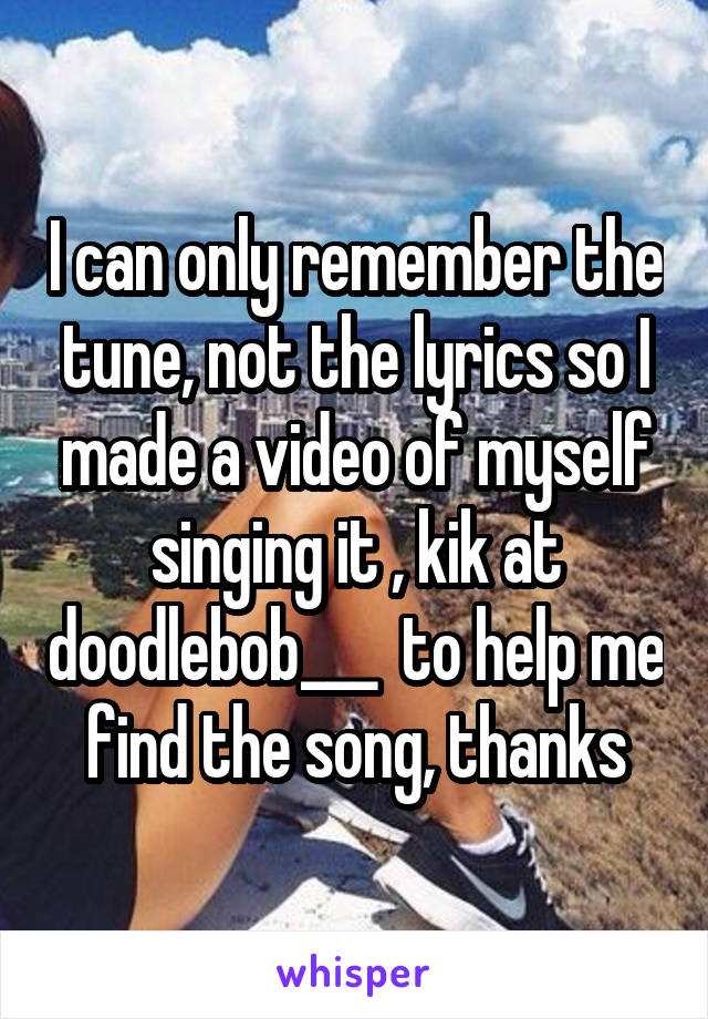 I can only remember the tune, not the lyrics so I made a video of myself singing it , kik at doodlebob___  to help me find the song, thanks