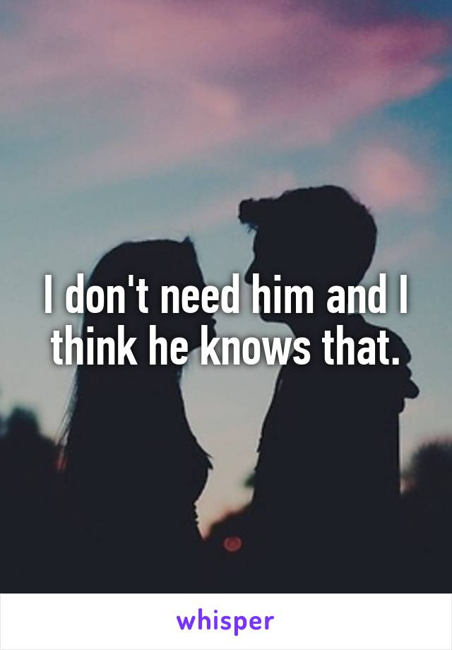 I don't need him and I think he knows that.