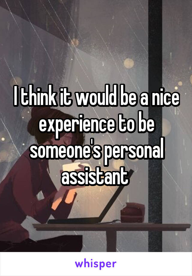 I think it would be a nice experience to be someone's personal assistant