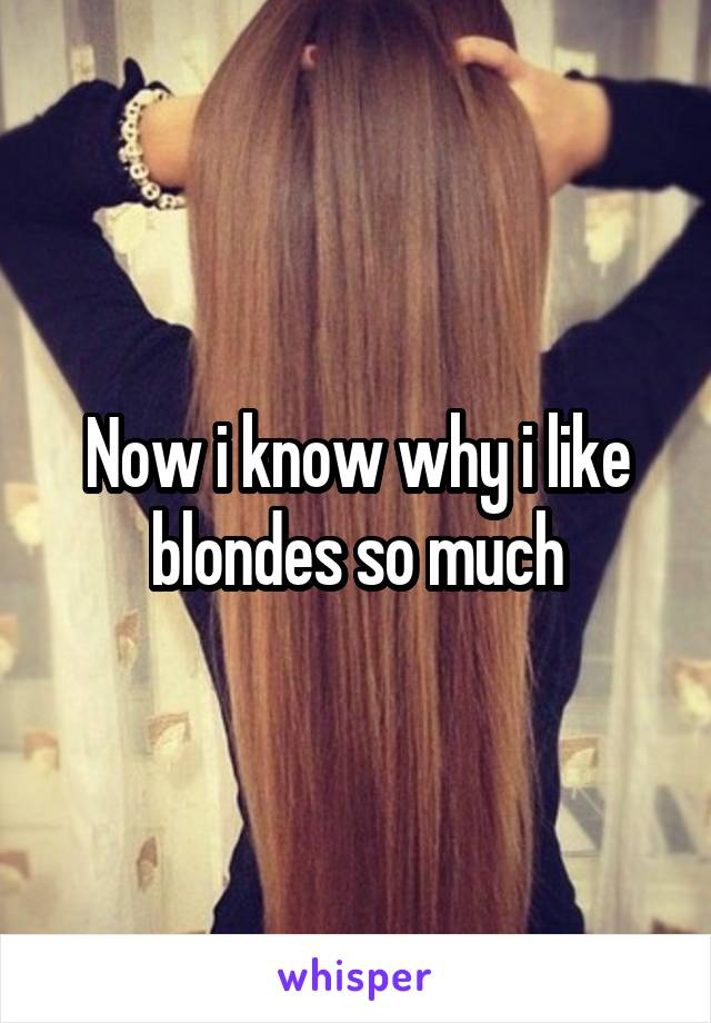 Now i know why i like blondes so much