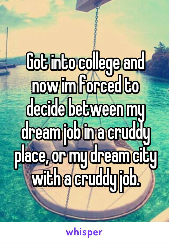 Got into college and now im forced to decide between my dream job in a cruddy place, or my dream city with a cruddy job.
