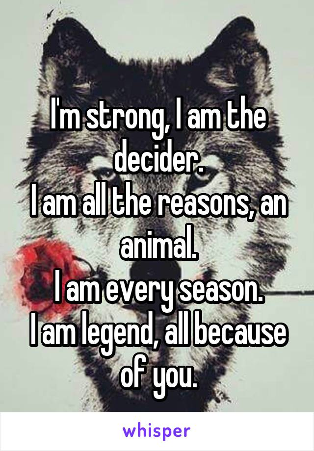 I'm strong, I am the decider. I am all the reasons, an animal. I am every season. I am legend, all because of you.