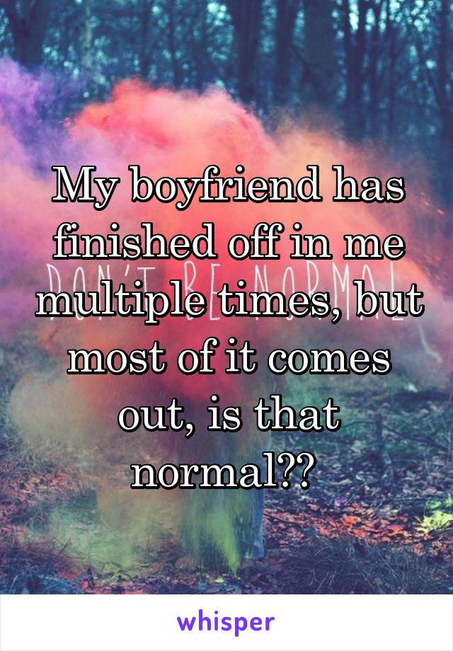 My boyfriend has finished off in me multiple times, but most of it comes out, is that normal??
