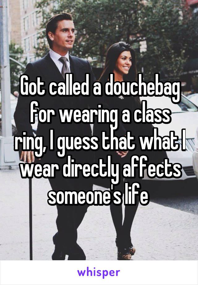 Got called a douchebag for wearing a class ring, I guess that what I wear directly affects someone's life