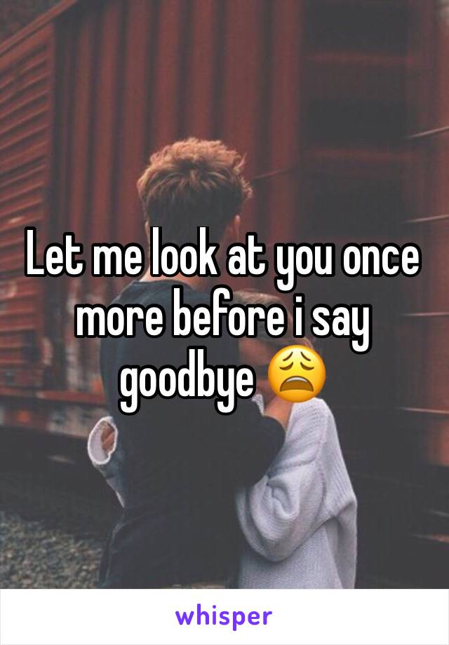 Let me look at you once more before i say goodbye 😩