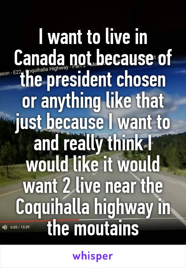 I want to live in Canada not because of the president chosen or anything like that just because I want to and really think I would like it would want 2 live near the Coquihalla highway in the moutains