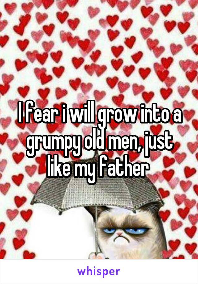 I fear i will grow into a grumpy old men, just like my father
