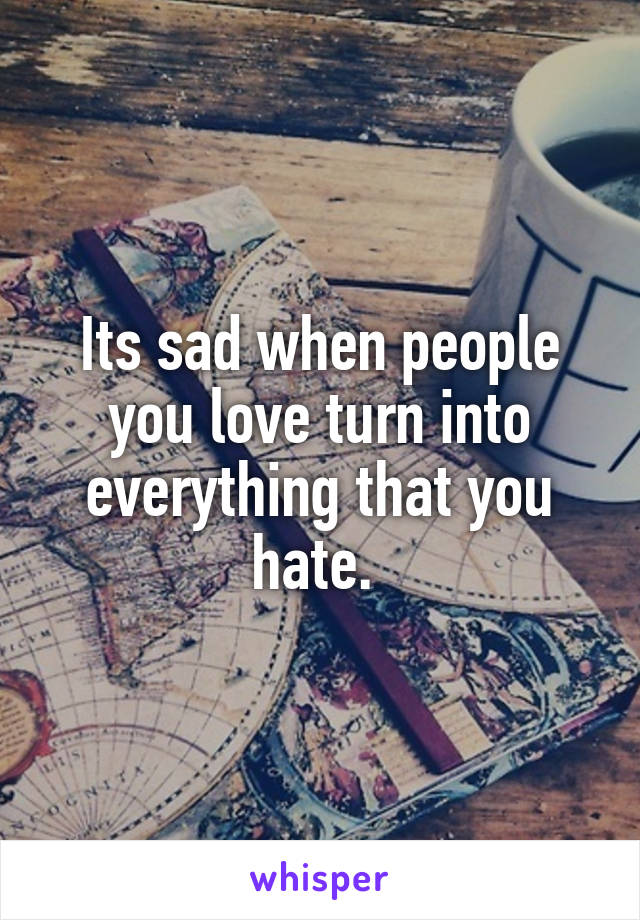 Its sad when people you love turn into everything that you hate.
