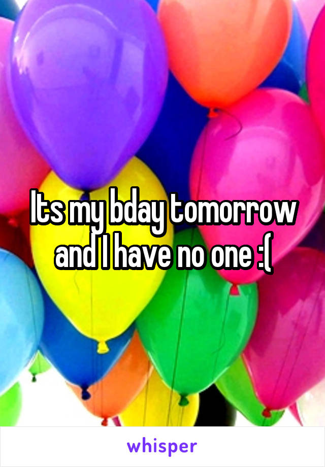Its my bday tomorrow and I have no one :(