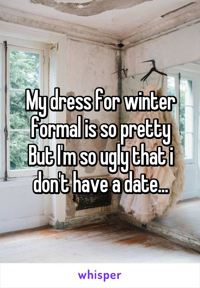My dress for winter formal is so pretty But I'm so ugly that i don't have a date...