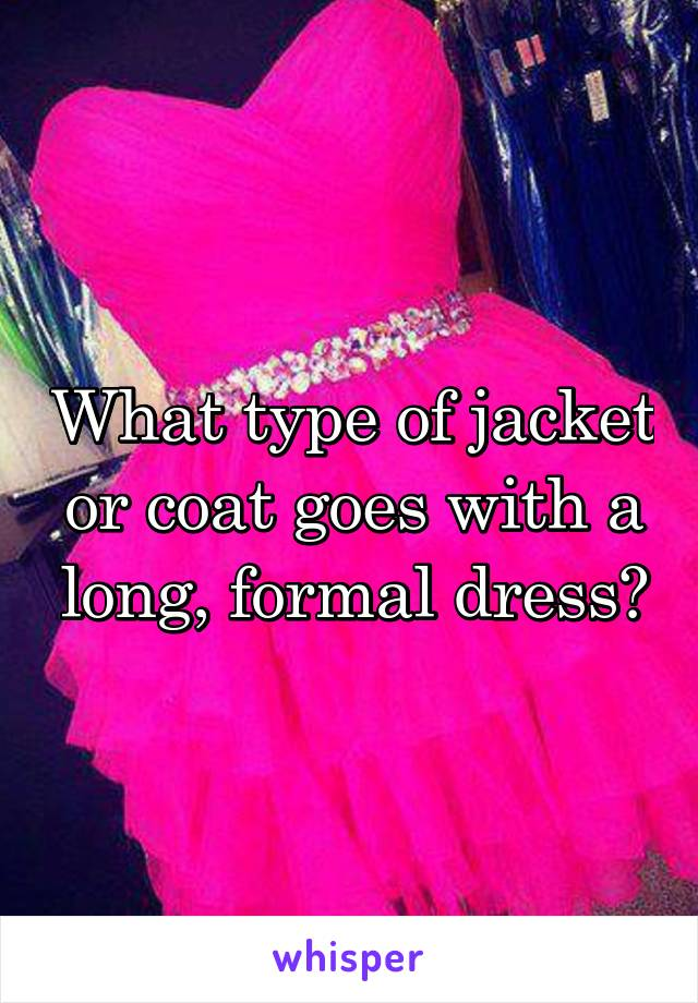 What type of jacket or coat goes with a long, formal dress?