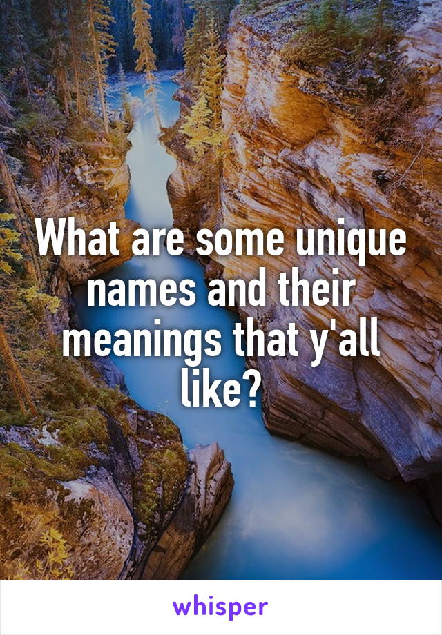 What are some unique names and their meanings that y'all like?