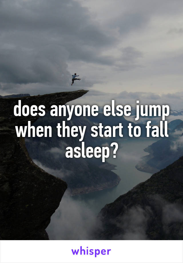 does anyone else jump when they start to fall asleep?