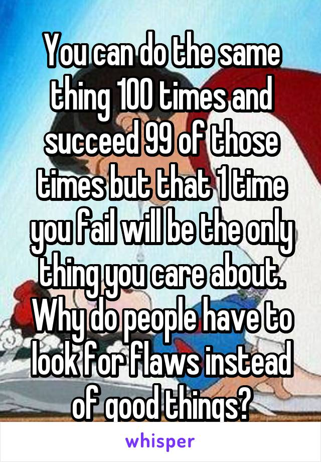 You can do the same thing 100 times and succeed 99 of those times but that 1 time you fail will be the only thing you care about. Why do people have to look for flaws instead of good things?