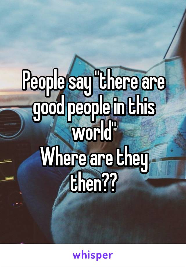"People say ""there are good people in this world"" Where are they then??"