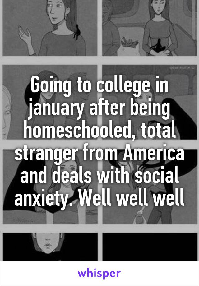 Going to college in january after being homeschooled, total stranger from America and deals with social anxiety. Well well well