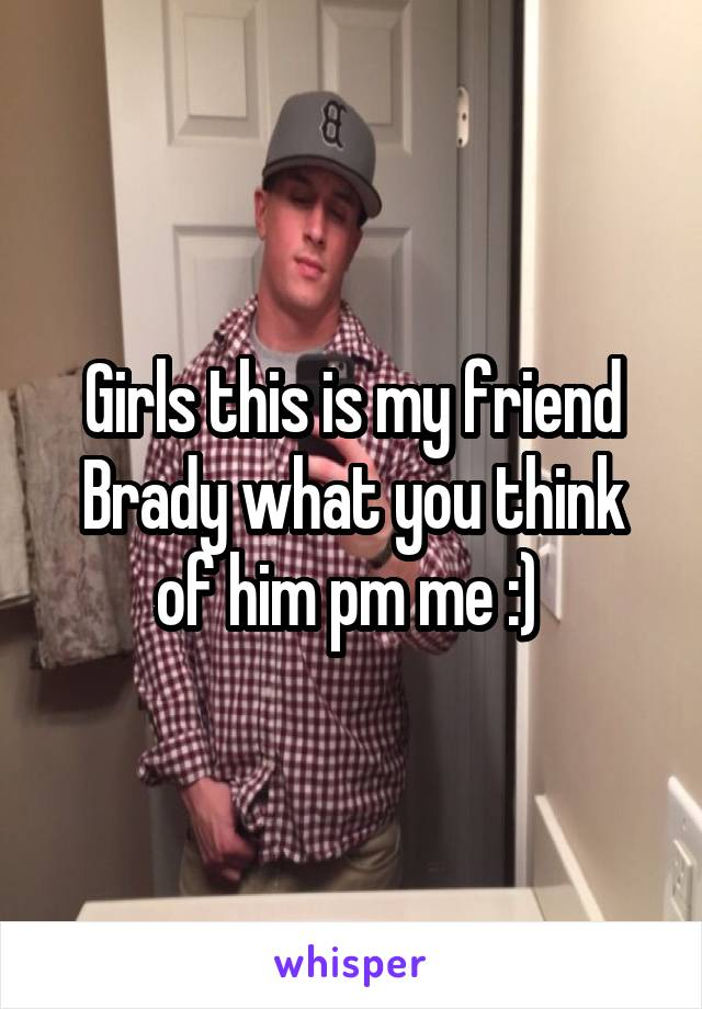 Girls this is my friend Brady what you think of him pm me :)