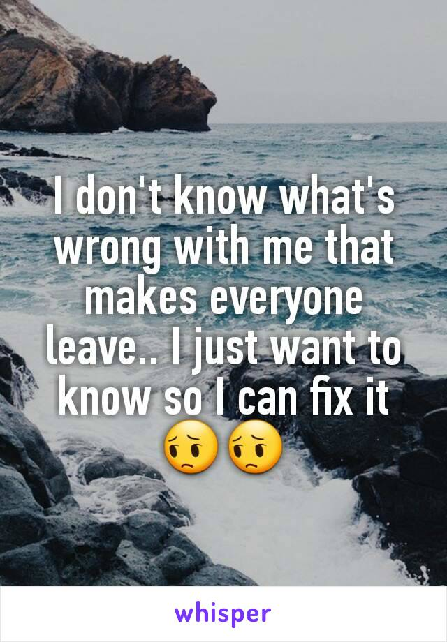 I don't know what's wrong with me that makes everyone leave.. I just want to know so I can fix it 😔😔