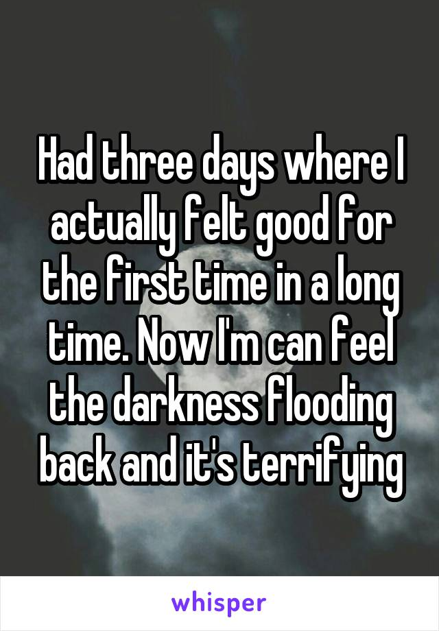 Had three days where I actually felt good for the first time in a long time. Now I'm can feel the darkness flooding back and it's terrifying