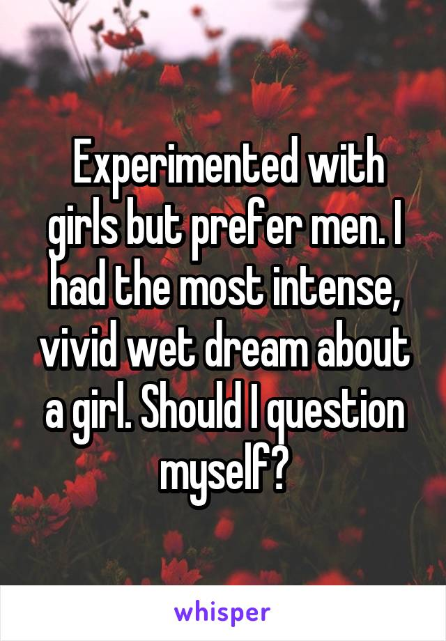 Experimented with girls but prefer men. I had the most intense, vivid wet dream about a girl. Should I question myself?