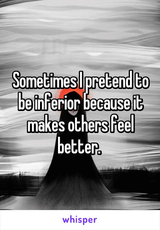 Sometimes I pretend to be inferior because it makes others feel better.