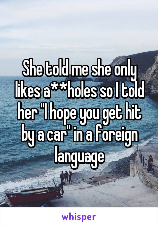 """She told me she only likes a**holes so I told her """"I hope you get hit by a car"""" in a foreign language"""
