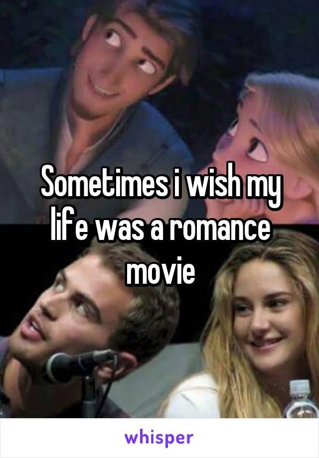 Sometimes i wish my life was a romance movie