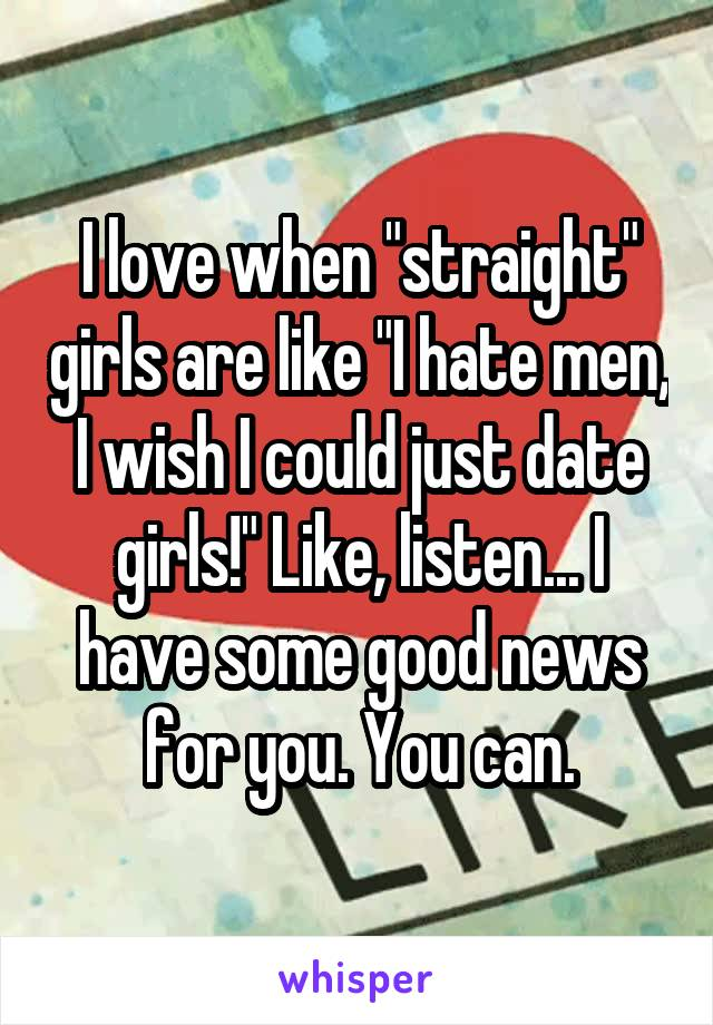 """I love when """"straight"""" girls are like """"I hate men, I wish I could just date girls!"""" Like, listen... I have some good news for you. You can."""